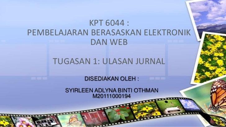 KPT 6044 :PEMBELAJARAN BERASASKAN ELEKTRONIK             DAN WEB     TUGASAN 1: ULASAN JURNAL            DISEDIAKAN OLEH :...