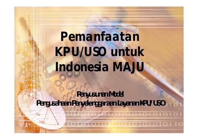 Pemanfaatan      KPU/USO untuk      Indonesia MAJU              Penyusunan ModelPengusahaan Penyelenggaraan Layanan KPU/USO