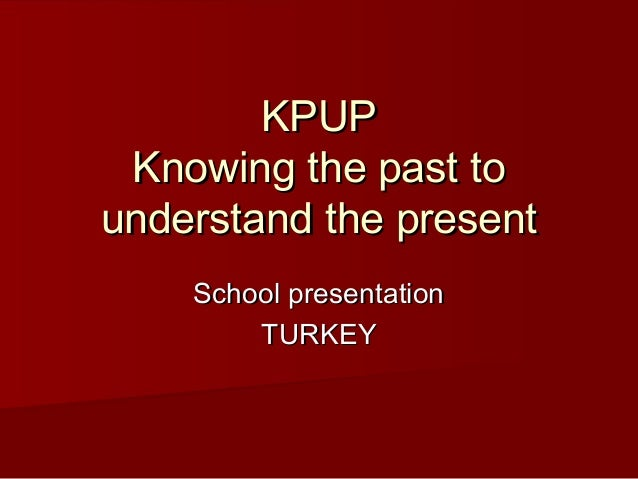 KPUP Knowing the past to understand the present School presentation TURKEY