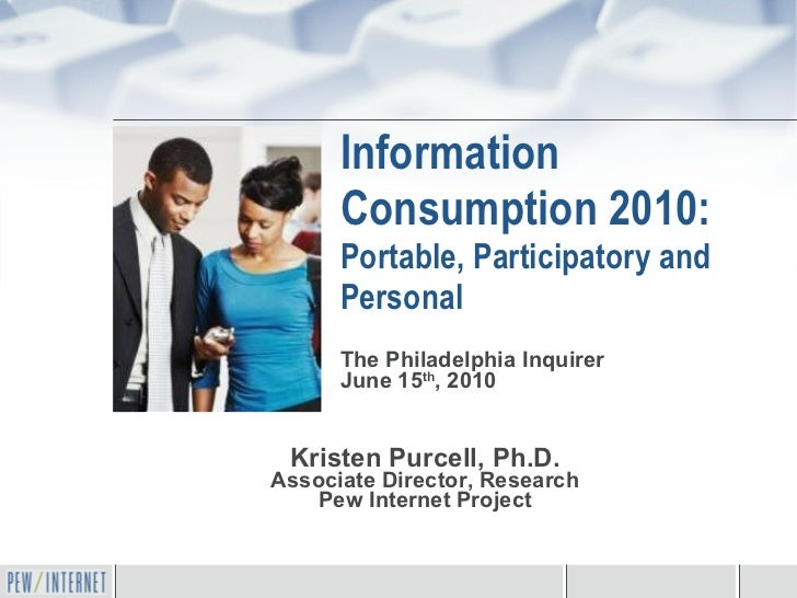 Information Consumption 2010: Portable, Participatory and Personal Kristen Purcell, Ph.D. Associate Director, Research Pew...