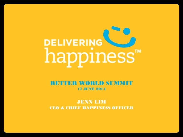 BETTER WORLD SUMMIT 17 JUNE 2014 JENN LIM CEO & CHIEF HAPPINESS OFFICER