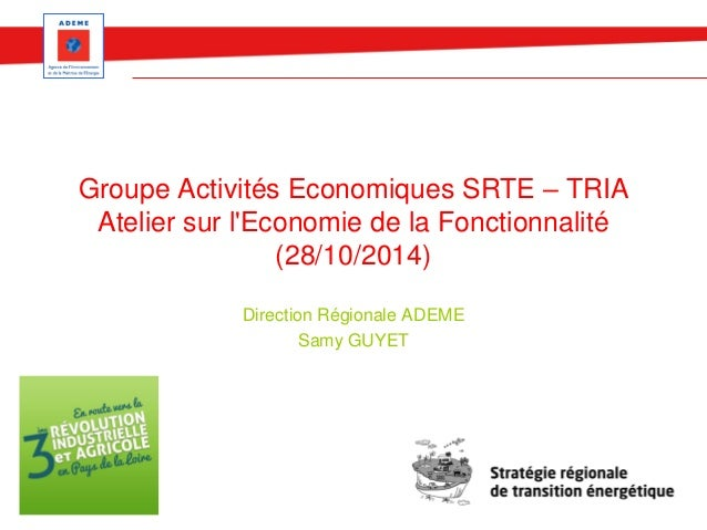 Groupe Activités Economiques SRTE – TRIA  Atelier sur l'Economie de la Fonctionnalité  (28/10/2014)  Direction Régionale A...
