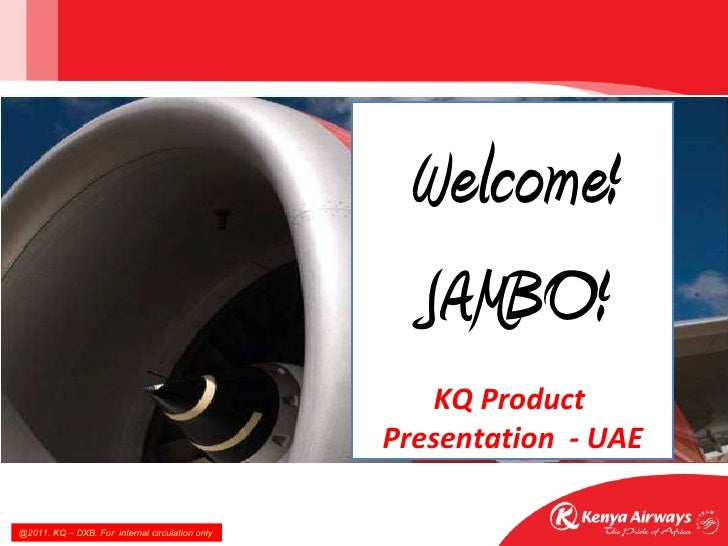 Welcome! JAMBO! KQ Product  Presentation  - UAE @2011. KQ – DXB. For  internal circulation only