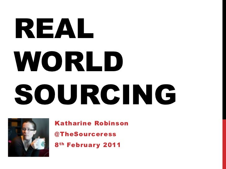 Real World Sourcing<br />Katharine Robinson<br />@TheSourceress<br />8th February 2011<br />