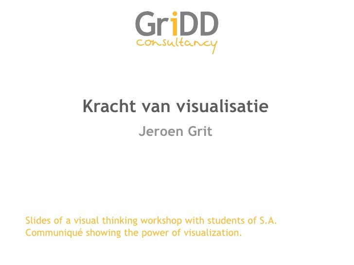 Kracht van visualisatie <ul><li>Jeroen Grit </li></ul>Slides of a visual thinking workshop with students of S.A. Communiqu...