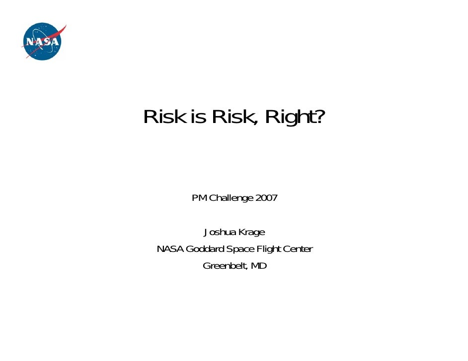 Risk is Risk, Right?        PM Challenge 2007         Joshua Krage NASA Goddard Space Flight Center         Greenbelt, MD