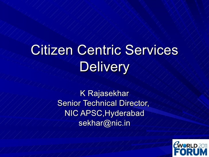 Citizen Centric Services Delivery K Rajasekhar Senior Technical Director,  NIC APSC,Hyderabad [email_address]