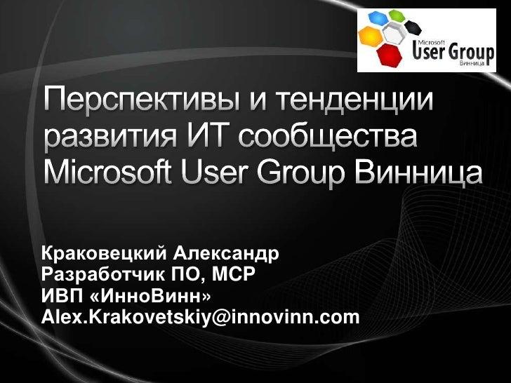 Перспективы и тенденции развития ИТ сообществаMicrosoft User Group Винница<br />Краковецкий Александр<br />Разработчик ПО,...