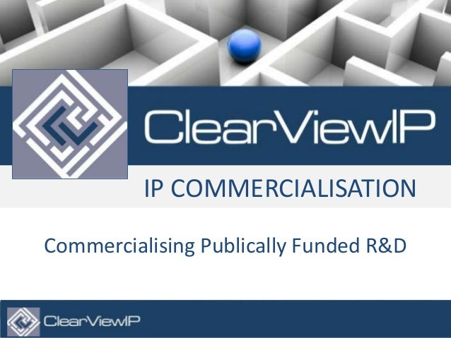 © Copyright 2013. ClearViewIP Ltd. All Rights Reserved. 1 IP COMMERCIALISATION Commercialising Publically Funded R&D