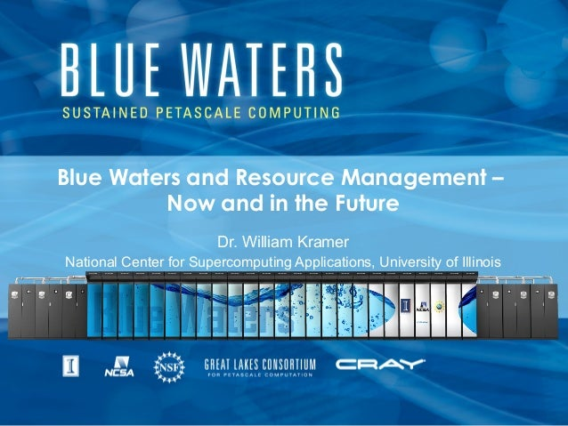 Blue Waters and Resource Management –Now and in the FutureDr. William KramerNational Center for Supercomputing Application...