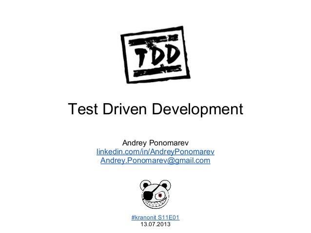 Test Driven Development #kranonit S11E01 13.07.2013 Andrey Ponomarev linkedin.com/in/AndreyPonomarev Andrey.Ponomarev@gmai...