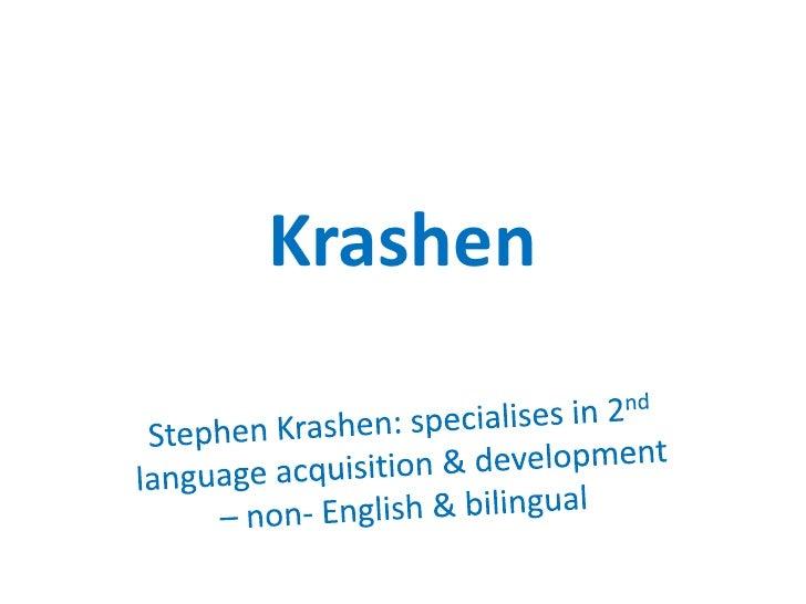 Krashen<br />Stephen Krashen: specialises in 2nd language acquisition & development – non- English & bilingual<br />