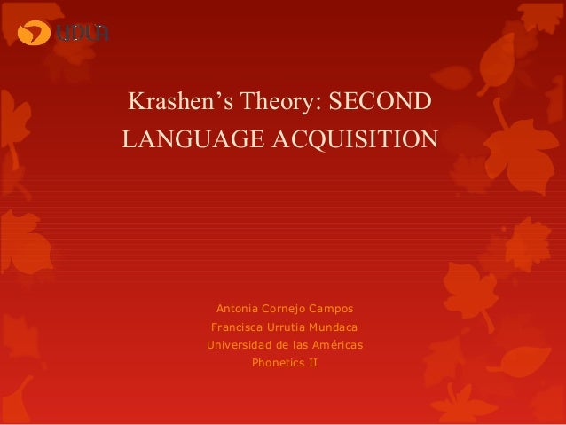Krashen's Theory: SECOND LANGUAGE ACQUISITION  Antonia Cornejo Campos Francisca Urrutia Mundaca Universidad de las América...