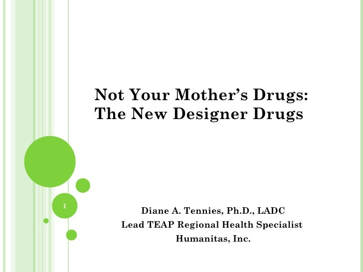 Not Your Mother's Drugs:    The New Designer Drugs1          Diane A. Tennies, Ph.D., LADC       Lead TEAP Regional Health...