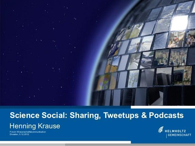 Science Social: Sharing, Tweetups & PodcastsHenning KrauseForum WissenschaftskommunikationDresden, 5.12.20121
