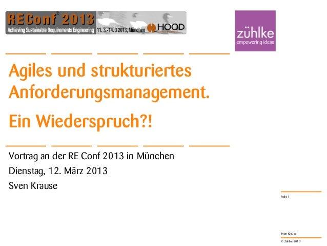 Agiles und strukturiertesAnforderungsmanagement.Ein Wiederspruch?!Vortrag an der RE Conf 2013 in MünchenDienstag, 12. März...