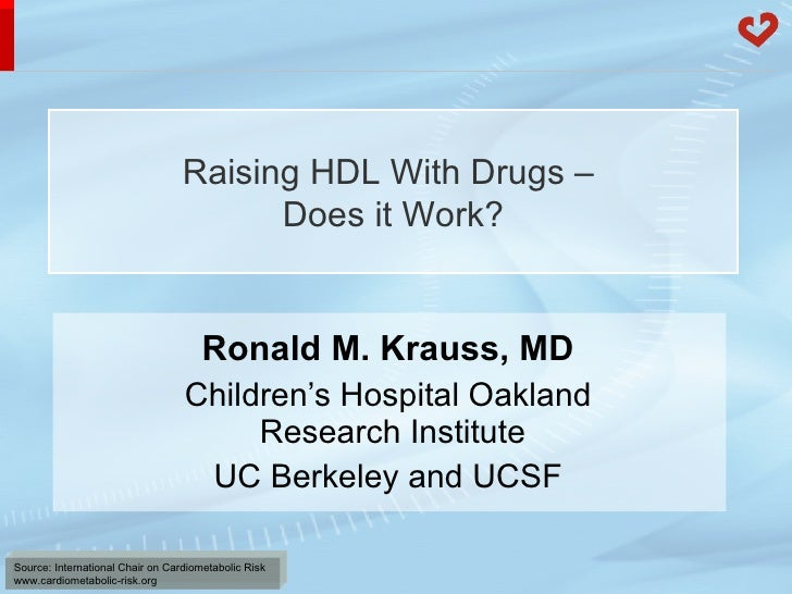 Ronald M. Krauss, MD Children's Hospital Oakland  Research Institute UC Berkeley and UCSF Raising HDL With Drugs –  Does i...