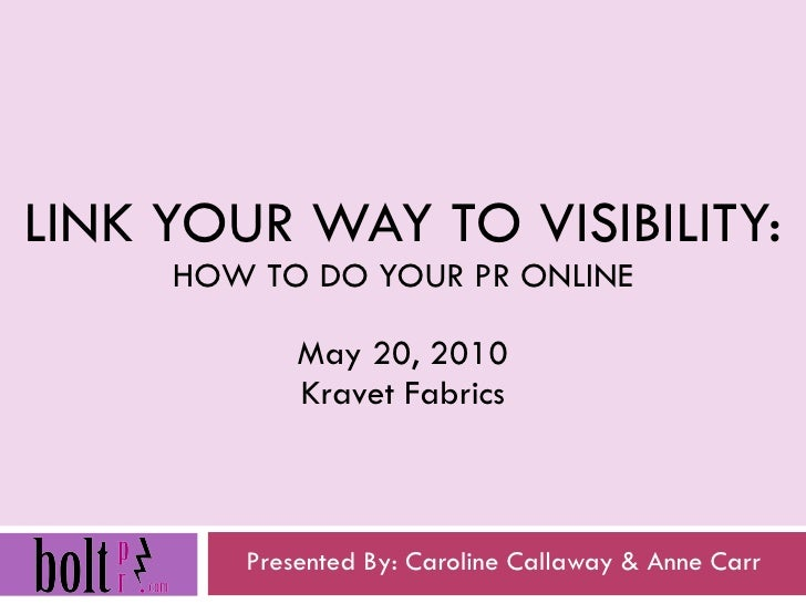 LINK YOUR WAY TO VISIBILITY: HOW TO DO YOUR PR ONLINE May 20, 2010 Kravet Fabrics Presented By: Caroline Callaway & Anne C...