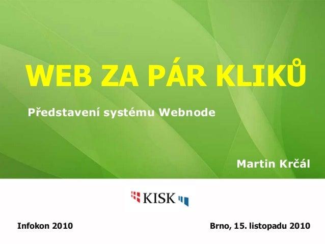 WEB ZA PÁR KLIKŮ Martin Krčál Infokon 2010 Brno, 15. listopadu 2010 Představení systému Webnode