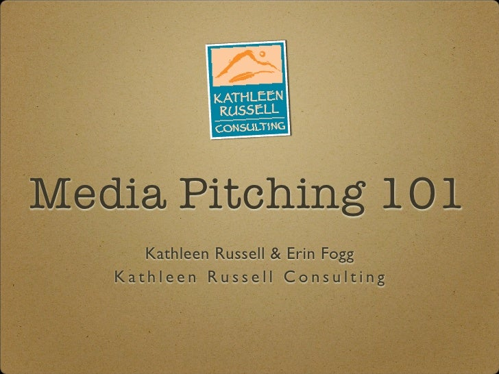 Media Pitching 101       Kathleen Russell & Erin Fogg    Kathleen Russell Consulting