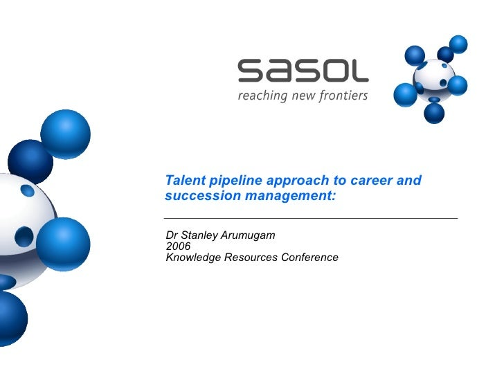 Talent pipeline approach to career and succession management:  Dr Stanley Arumugam 2006 Knowledge Resources Conference
