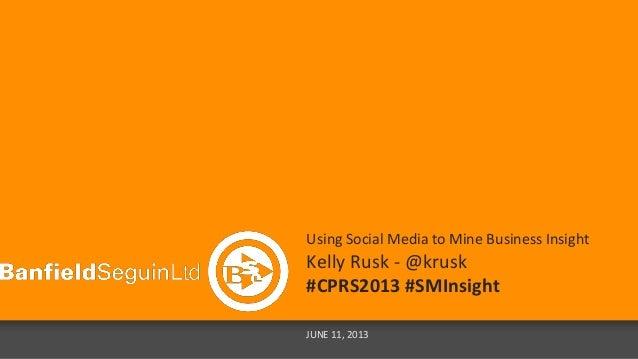 Using Social Media to Mine Business Insight Kelly Rusk - @krusk #CPRS2013 #SMInsight JUNE 11, 2013