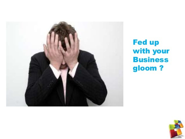 Fed up with your Business gloom ?