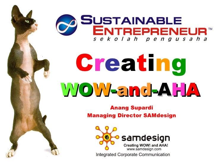 C r e a t i n g W O W - a n d - A H A   Anang Supardi Managing Director SAMdesign