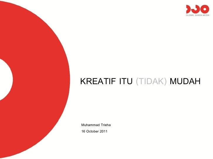 KREATIF ITU (TIDAK) MUDAHMuhammad Trieha16 October 2011