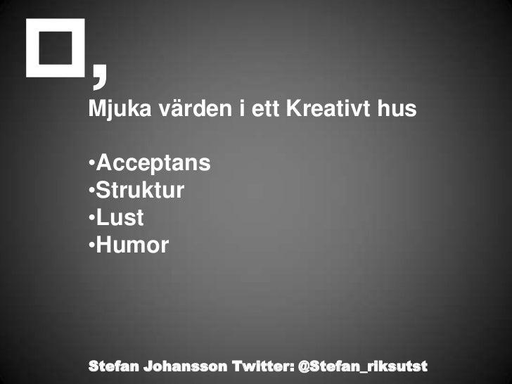 Mjuka värden i ett Kreativt hus•Acceptans•Struktur•Lust•HumorStefan Johansson Twitter: @Stefan_riksutst