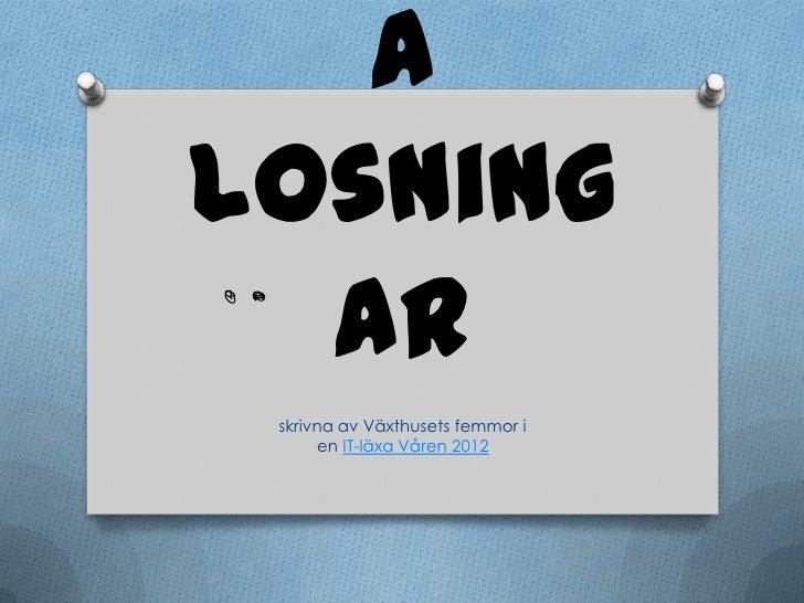 alosning  ar skrivna av Växthusets femmor i      en IT-läxa Våren 2012