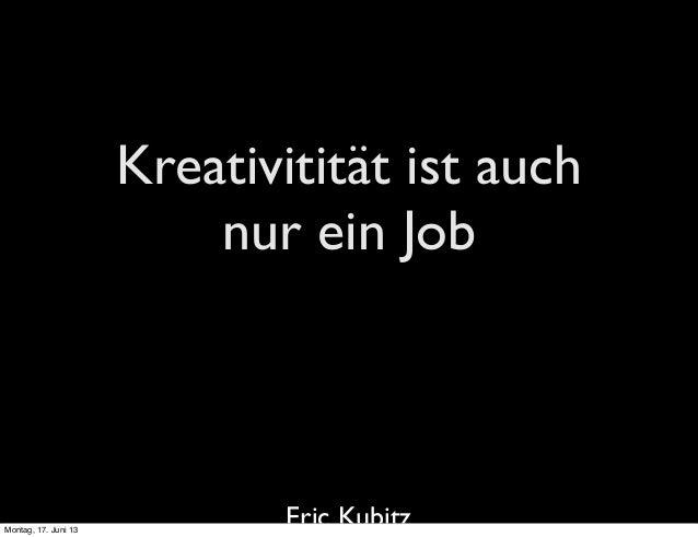 Kreativitität ist auchnur ein JobEric KubitzMontag, 17. Juni 13
