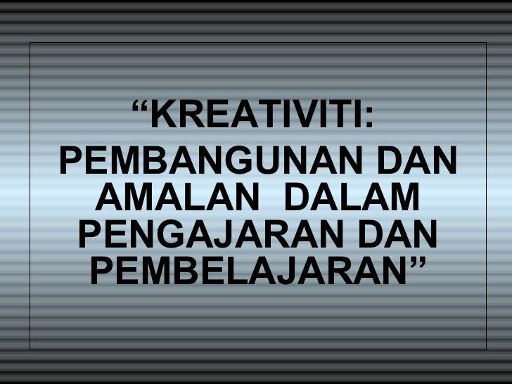 Kreativit: Pembangunan Dan Amalan Dalam P&P