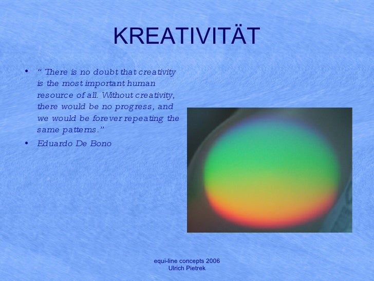 "KREATIVITÄT <ul><li>"" There is no doubt that creativity is the most important human resource of all. Without creativity, t..."