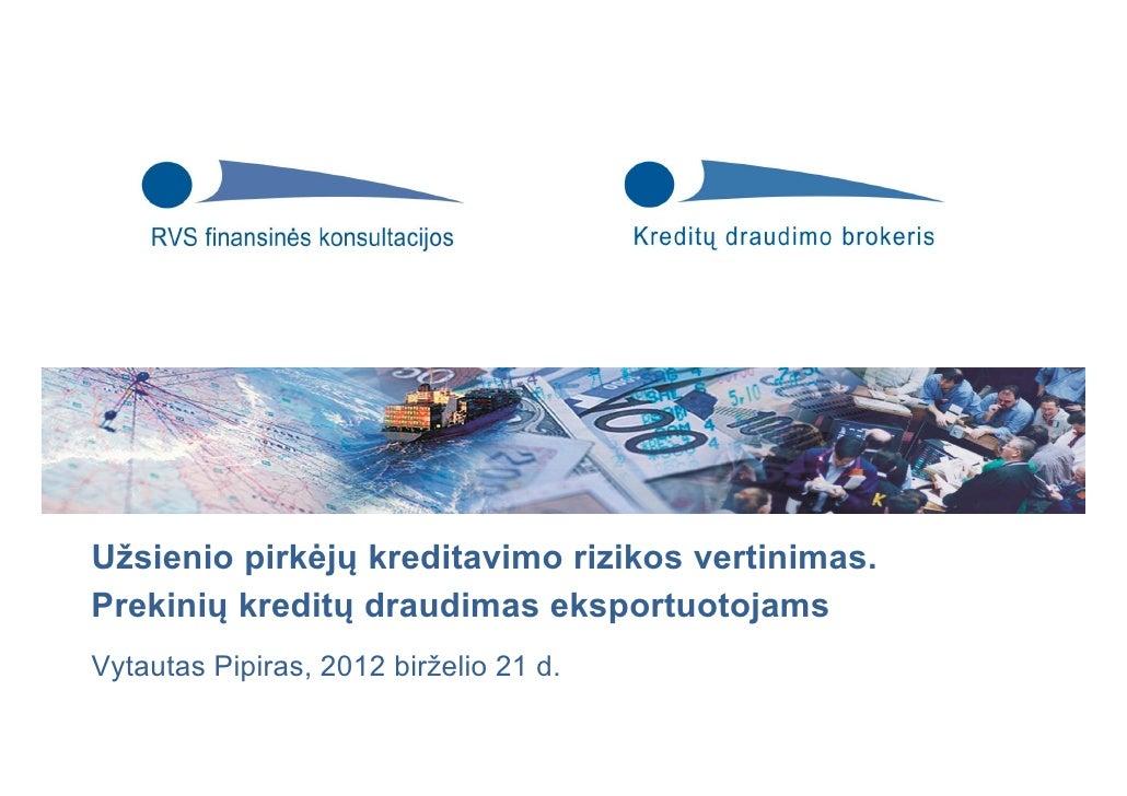 Užsienio pirkėjų kreditavimo rizikos vertinimas.Prekinių kreditų draudimas eksportuotojamsVytautas Pipiras, 2012 birželio ...