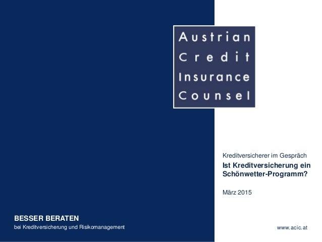 BESSER BERATEN bei Kreditversicherung und Risikomanagement www.acic.at Kreditversicherer im Gespräch Ist Kreditversicherun...