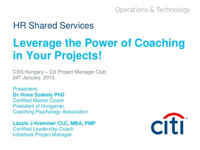 HR Shared ServicesLeverage the Power of Coachingin Your Projects!CSS Hungary – Citi Project Manager Club24th January, 2013...