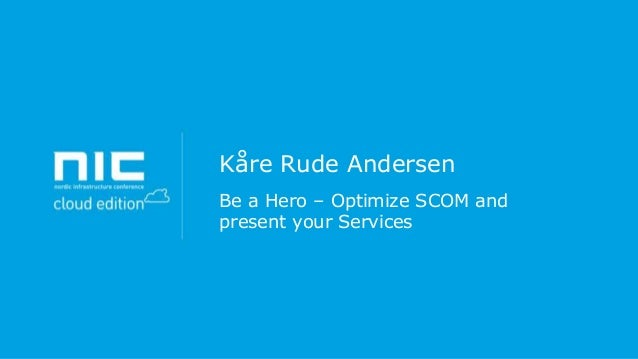 Kåre Rude Andersen - Be a hero – optimize scom and present your services