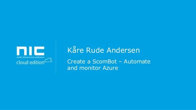 Kåre Rude Andersen - Create a scombot – automate and monitor azure