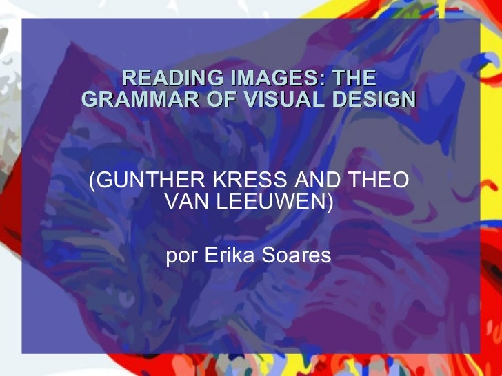 READING IMAGES: THEGRAMMAR OF VISUAL DESIGN(GUNTHER KRESS AND THEO     VAN LEEUWEN)      por Erika Soares