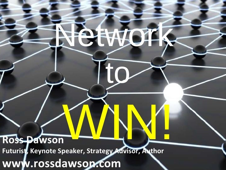 Network  to WIN! Ross Dawson Futurist, Keynote Speaker, Strategy Advisor, Author www.rossdawson.com