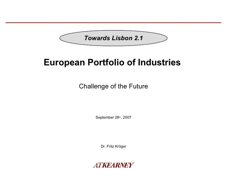 European Portfolio of Industries  September 28 th , 2007 Dr. Fritz Kröger Challenge of the Future Towards Lisbon 2.1