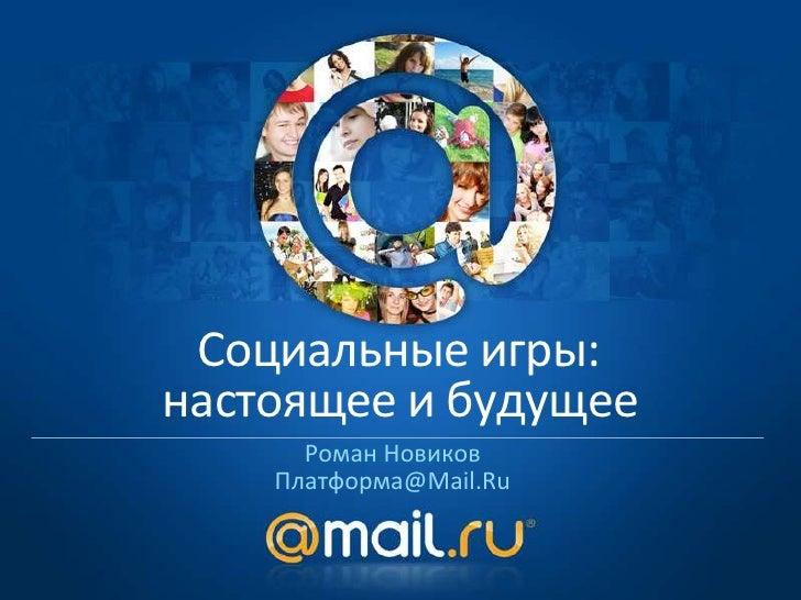 Социальные игры:настоящее и будущее      Роман Новиков    Платформа@Mail.Ru