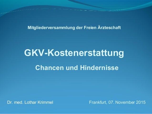 Mitgliederversammlung der Freien Ärzteschaft GKV-Kostenerstattung Chancen und Hindernisse Dr. med. Lothar Krimmel Frankfur...