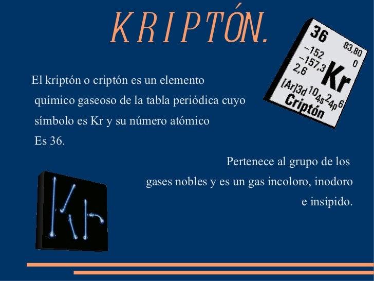 KRIPTÓN. <ul><li>El kriptón o criptón es un elemento </li></ul>químico gaseoso de la tabla periódica cuyo símbolo es Kr y ...