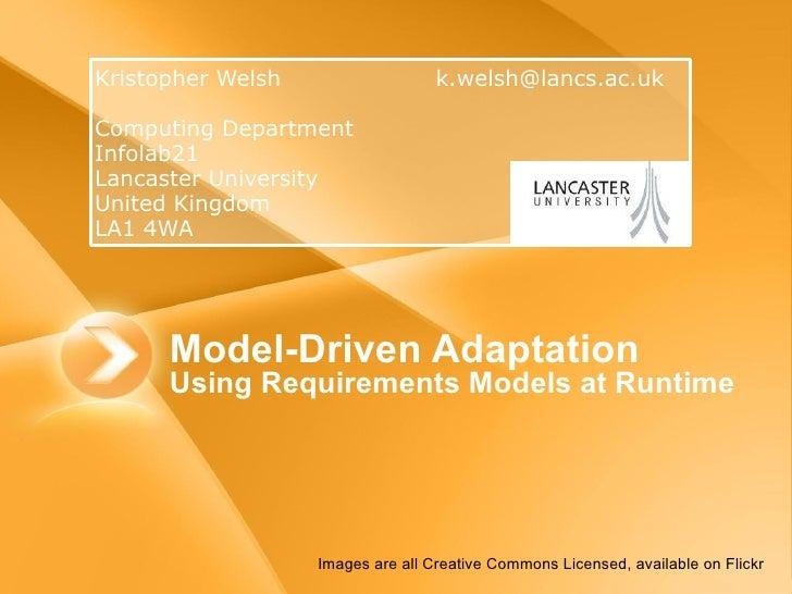 Model-Driven Adaptation  Using Requirements Models at Runtime <ul><li>Kristopher Welsh [email_address] </li></ul><ul><li>C...