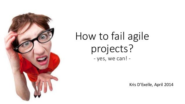 How to fail agile projects? - yes, we can! - Kris D'Exelle, April 2014