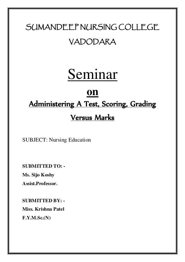 SUMANDEEP NURSING COLLEGE VADODARA Seminar on Administering A Test, Scoring, Grading Versus Marks SUBJECT: Nursing Educati...