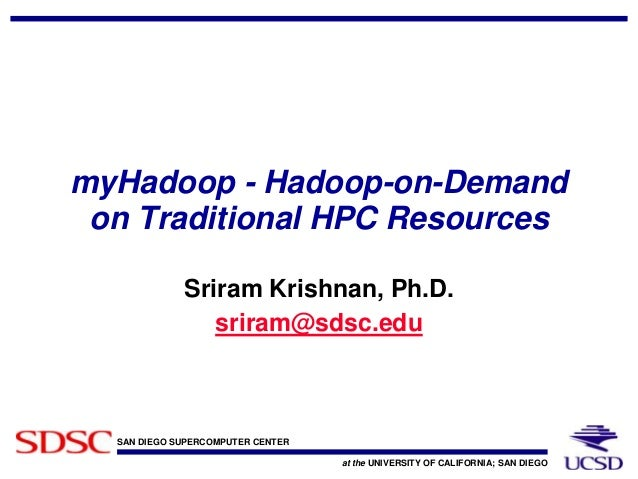 SAN DIEGO SUPERCOMPUTER CENTER at the UNIVERSITY OF CALIFORNIA; SAN DIEGO myHadoop - Hadoop-on-Demand on Traditional HPC R...