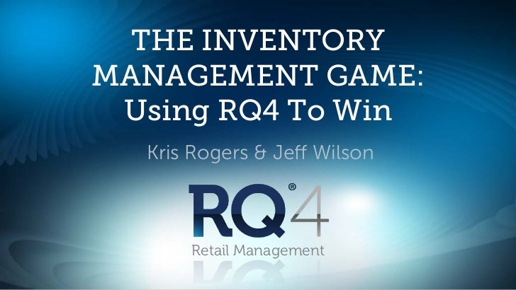 THE INVENTORYMANAGEMENT GAME: Using RQ4 To Win  Kris Rogers & Jeff Wilson      Retail Management